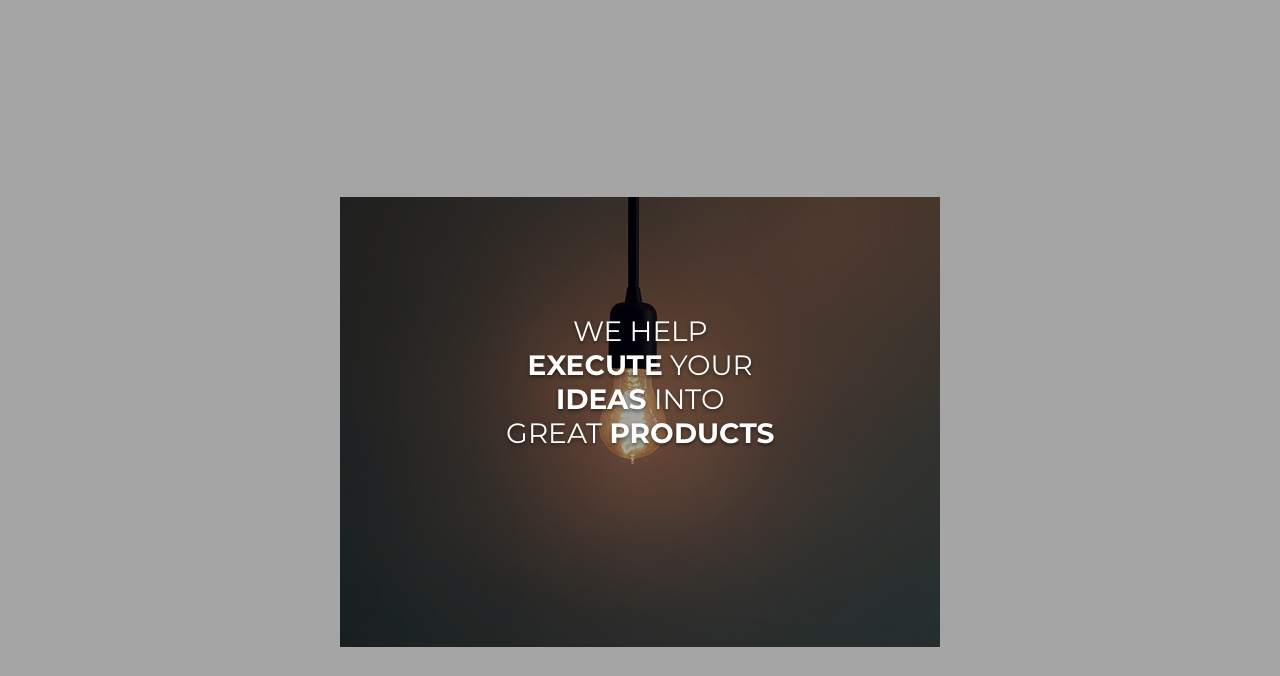 We help Excute your Ideas into Great Products